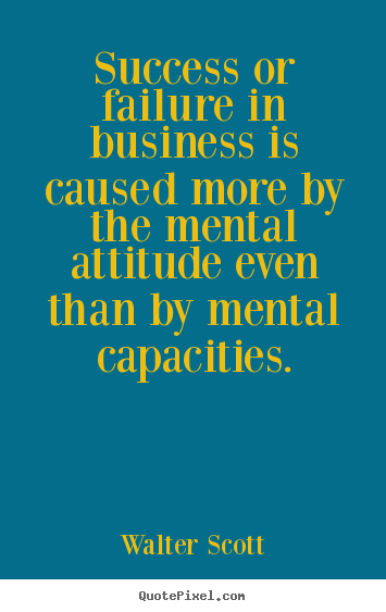 Success quotes - Success or failure in business is caused more by the mental attitude..