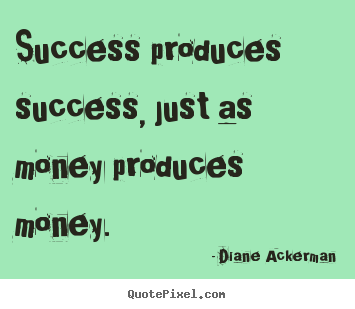 Quotes about success - Success produces success, just as money produces money.