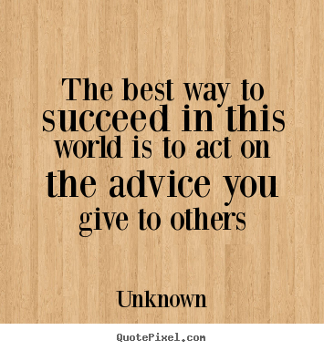 The best way to succeed in this world is to act on the advice.. Unknown popular success quote