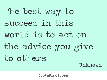 Quotes about success - The best way to succeed in this world is to act on the advice you give..