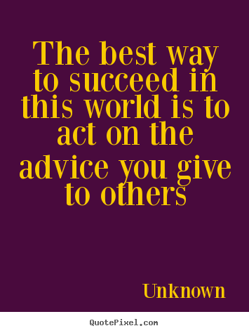 Design picture quotes about success - The best way to succeed in this world is to act on the advice..