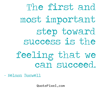 Nelson Boswell picture quotes - The first and most important step toward success is the feeling.. - Success quote