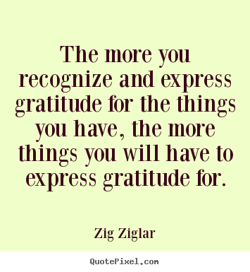 The more you recognize and express gratitude for.. Zig Ziglar good success quotes