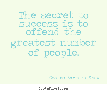 The secret to success is to offend the greatest.. George Bernard Shaw  success quote