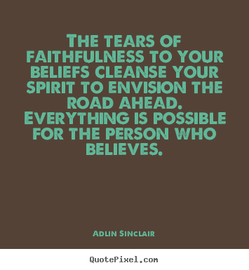 Quote about success - The tears of faithfulness to your beliefs cleanse your..