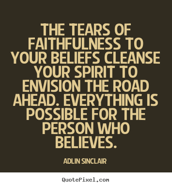 Adlin Sinclair picture quotes - The tears of faithfulness to your beliefs cleanse.. - Success quotes