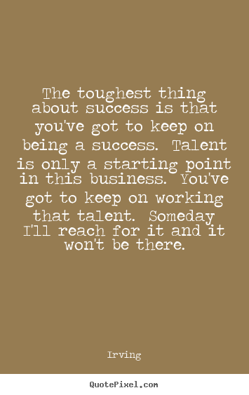 Success quote - The toughest thing about success is that you've got..