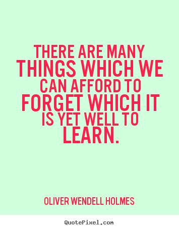 There are many things which we can afford to forget which it is.. Oliver Wendell Holmes great success sayings