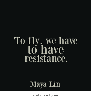 To fly, we have to have resistance. Maya Lin great success sayings