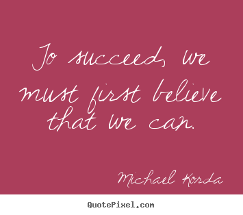 To succeed, we must first believe that we can. Michael Korda famous success quotes
