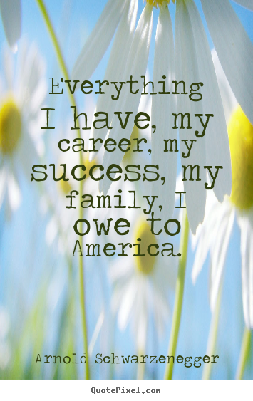 Sayings about success - Everything i have, my career, my success, my family, i owe..
