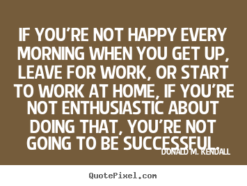 Quotes about success - If you're not happy every morning when you get up, leave for work, or..