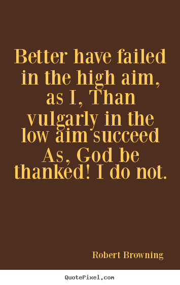 Quotes about success - Better have failed in the high aim, as i,..
