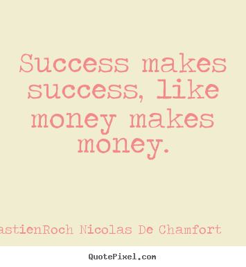 Success quote - Success makes success, like money makes money.