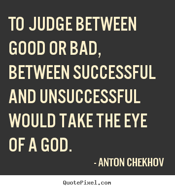 To judge between good or bad, between successful and unsuccessful.. Anton Chekhov famous success quote