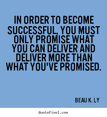 Beau K. Ly image quotes - In order to become successful, you must only promise.. - Success quotes