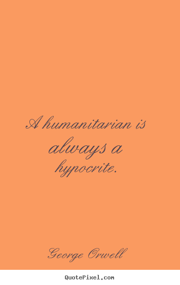 Create picture quote about success - A humanitarian is always a hypocrite.