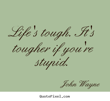 Life's tough. it's tougher if you're stupid. John Wayne greatest success quotes