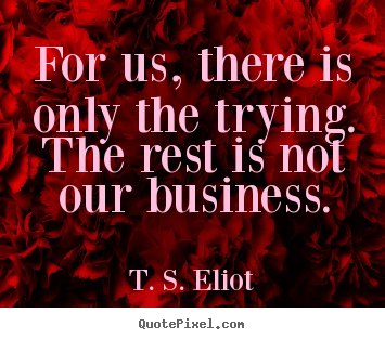 T. S. Eliot picture quotes - For us, there is only the trying. the rest is not our business. - Success quote