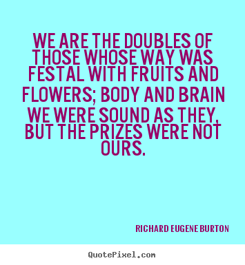 Richard Eugene Burton picture quote - We are the doubles of those whose way was festal with.. - Success quotes