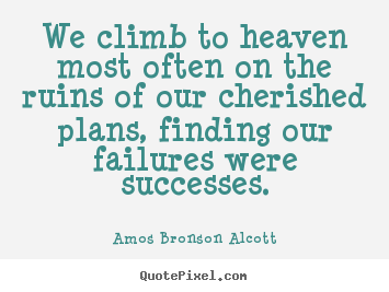 Diy picture quotes about success - We climb to heaven most often on the ruins of our cherished plans, finding..