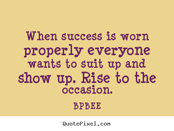 BPBEE picture quote - When success is worn properly everyone wants to suit up and show up... - Success sayings
