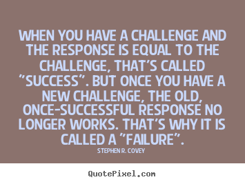 When you have a challenge and the response is.. Stephen R. Covey  success quotes