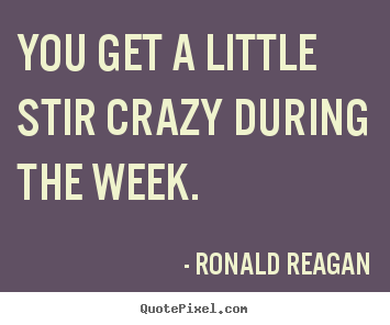 Success quotes - You get a little stir crazy during the week.