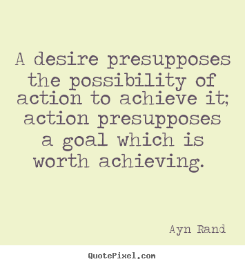 A desire presupposes the possibility of action to achieve it; action.. Ayn Rand famous success quotes