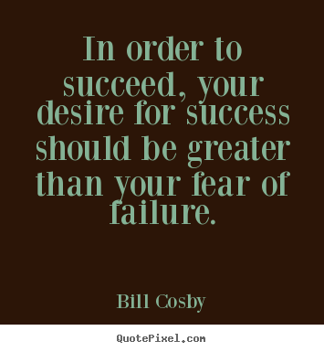 In order to succeed, your desire for success should be greater.. Bill Cosby  success quotes