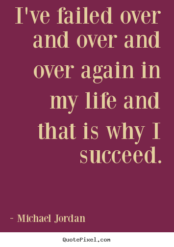 I've failed over and over and over again in my.. Michael Jordan good success quotes