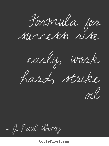 Formula for success: rise early, work hard, strike oil. J. Paul Getty good success quotes