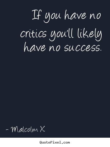 Quotes about success - If you have no critics you'll likely have no success.