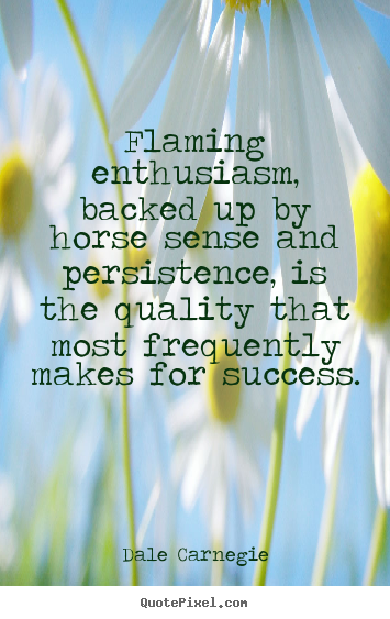 Flaming enthusiasm, backed up by horse sense.. Dale Carnegie popular success quote