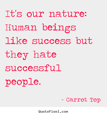Carrot Top picture quotes - It's our nature: human beings like success but.. - Success quotes