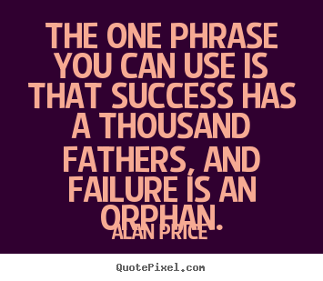 Success quotes - The one phrase you can use is that success has a thousand fathers, and..