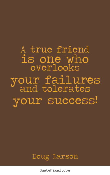 Success quotes - A true friend is one who overlooks your failures and tolerates..