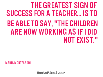 Sayings about success - The greatest sign of success for a teacher... is to be able to..