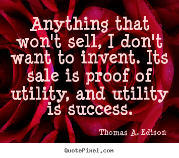 Sayings about success - Anything that won't sell, i don't want to invent. its sale is proof..