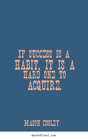 Sayings about success - If success is a habit, it is a hard one to acquire.