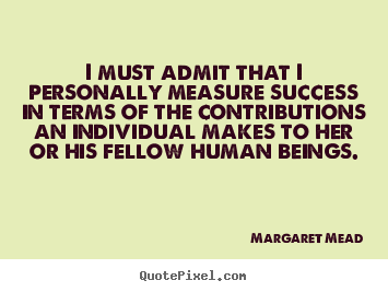 I must admit that i personally measure success in terms of the.. Margaret Mead greatest success sayings