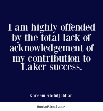 I am highly offended by the total lack of acknowledgement.. Kareem Abdul-Jabbar popular success sayings