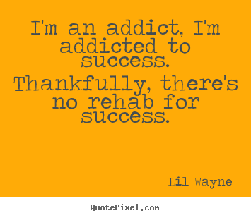 Diy picture quotes about success - I'm an addict, i'm addicted to success. thankfully, there's..