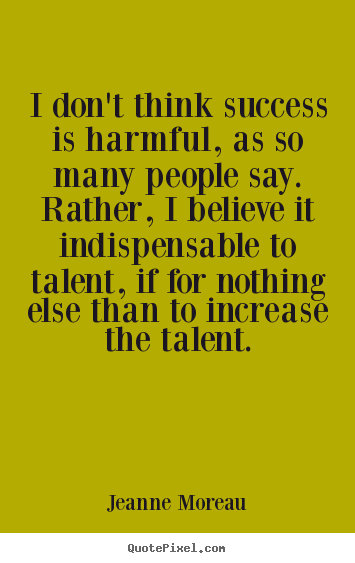 Jeanne Moreau picture quotes - I don't think success is harmful, as so many people say... - Success quotes
