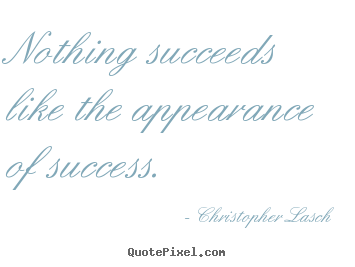 Quotes about success - Nothing succeeds like the appearance of success.