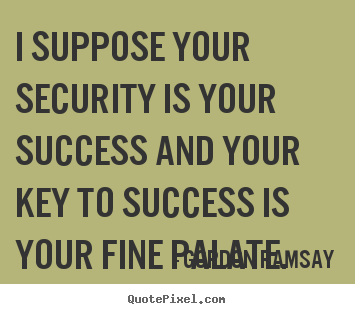 Success quotes - I suppose your security is your success and your key to success..