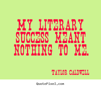 Quote about success - My literary success meant nothing to me.