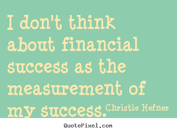 Success quotes - I don't think about financial success as the measurement of my success.