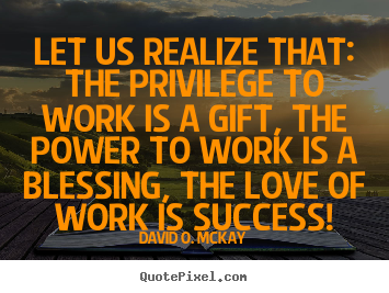 Create custom picture quotes about success - Let us realize that: the privilege to work is a..
