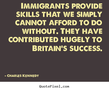 Charles Kennedy picture quotes - Immigrants provide skills that we simply cannot afford to do without... - Success quotes